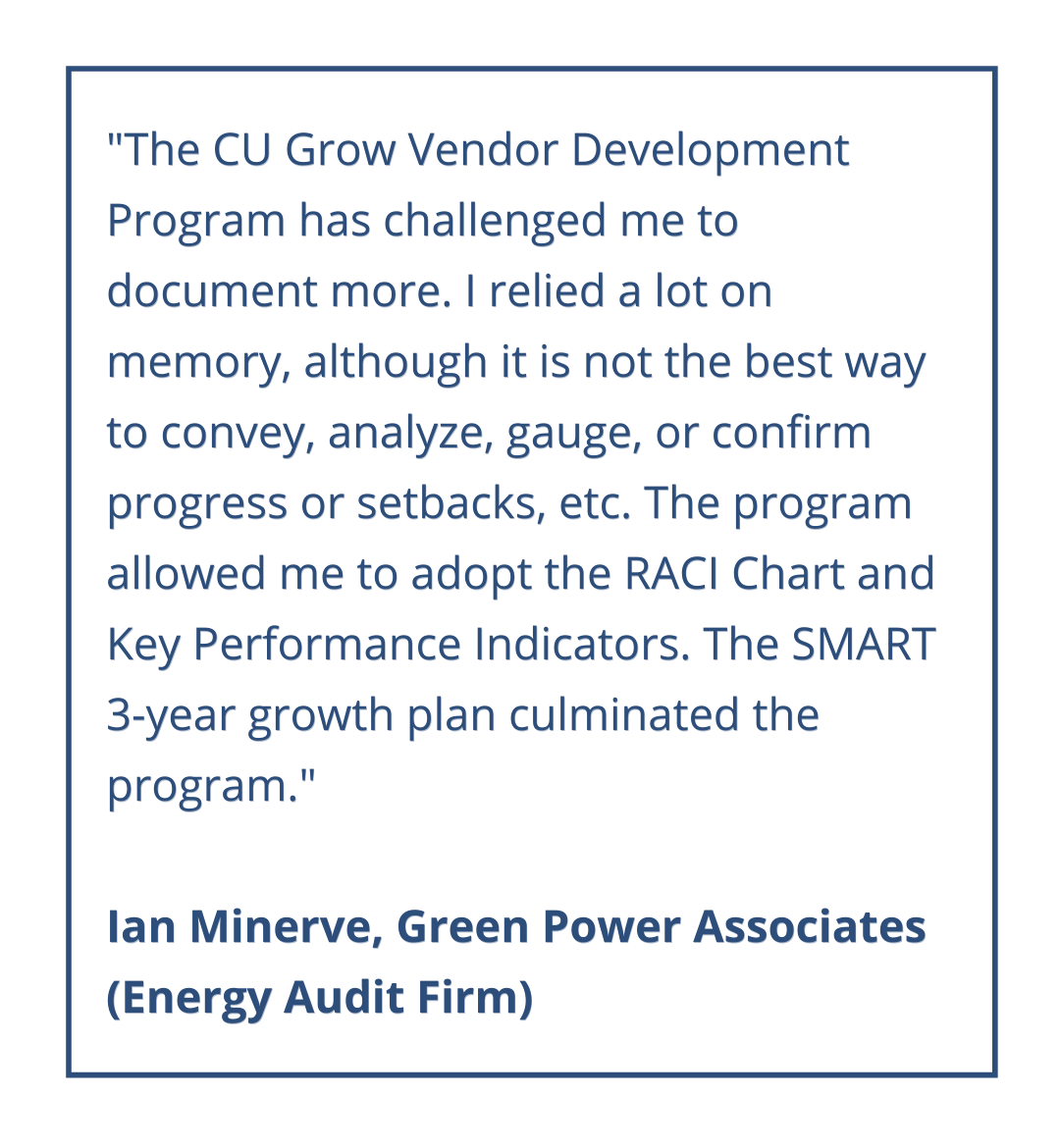 The CU Grow program has given us tremendous insight and provided us with resources on how to record and formulate our growth. We've learned that taking the time to go through the worksheets and review the available literature can drastically change the course and direction of your company, if you follow through with its proposition. If anything, we've gained respect for the concept of strategic planning.