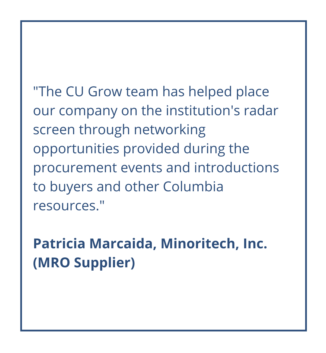 The CU Grow team has helped place our company on the institution's radar screen through networking opportunities provided during the procurement events and introductions to buyers and other Columbia resources.Patricia Marcaida, Minoritech, Inc. (MRO Supplier)